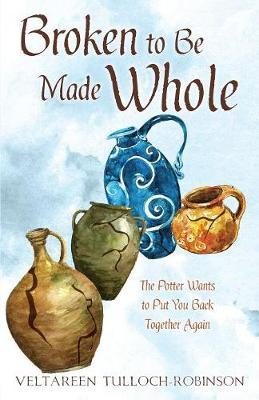 Broken to Be Made Whole by Veltareen Tulloch-Robinson