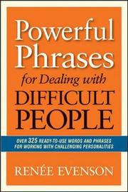 Powerful Phrases for Dealing with Difficult People: Over 325 Ready- to-Use Words and Phrases for Working with Challenging Personalities by Renee Evenson