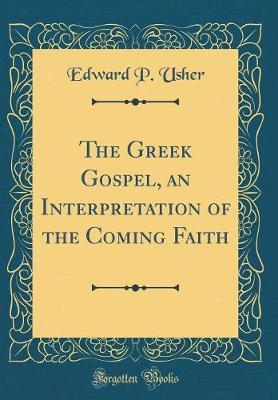 The Greek Gospel, an Interpretation of the Coming Faith (Classic Reprint) by Edward P Usher