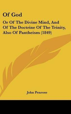 Of God: Or Of The Divine Mind, And Of The Doctrine Of The Trinity, Also Of Pantheism (1849) by John Penrose