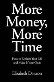 More Money, More Time: How to Reclaim Your Life and Make It Your Own by Elizabeth Dawson