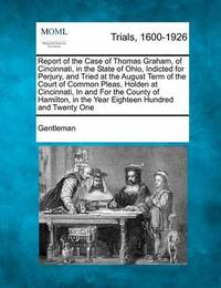 Report of the Case of Thomas Graham, of Cincinnati, in the State of Ohio, Indicted for Perjury, and Tried at the August Term of the Court of Common Pleas, Holden at Cincinnati, in and for the County of Hamilton, in the Year Eighteen Hundred and Twenty One by Gentleman
