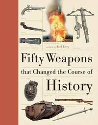 Fifty Weapons That Changed the Course of History by Joel Levy