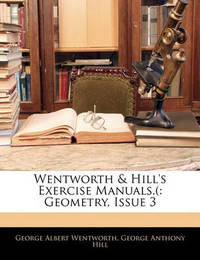 Wentworth & Hill's Exercise Manuals.( : Geometry, Issue 3 by George Albert Wentworth