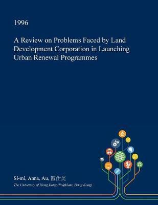 A Review on Problems Faced by Land Development Corporation in Launching Urban Renewal Programmes by Si-Mi Anna Au