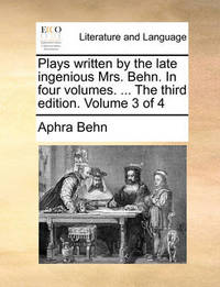 Plays Written by the Late Ingenious Mrs. Behn. in Four Volumes. ... the Third Edition. Volume 3 of 4 by Aphra Behn