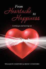 From Heartache to Happiness: Letting Go and Moving on by William W Stafford