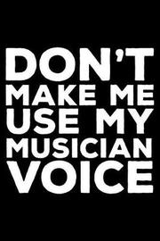 Don't Make Me Use My Musician Voice by Creative Juices Publishing