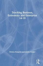 Teaching Business, Economics and Enterprise 14-19 by Helena Knapton
