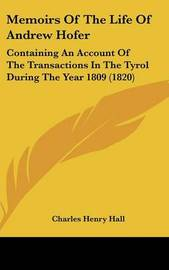 Memoirs Of The Life Of Andrew Hofer: Containing An Account Of The Transactions In The Tyrol During The Year 1809 (1820) by Charles Henry Hall image
