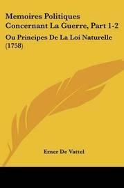 Memoires Politiques Concernant La Guerre, Part 1-2: Ou Principes de La Loi Naturelle (1758) by Emer De Vattel image