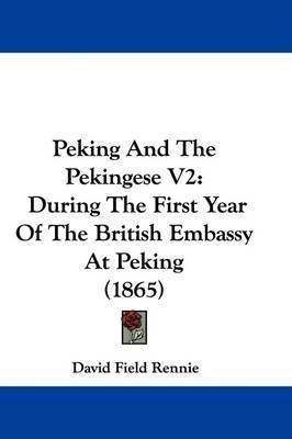 Peking And The Pekingese V2: During The First Year Of The British Embassy At Peking (1865) by David Field Rennie