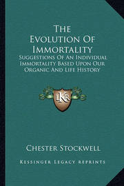 The Evolution of Immortality: Suggestions of an Individual Immortality Based Upon Our Organic and Life History by Chester Stockwell