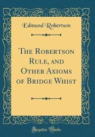 The Robertson Rule, and Other Axioms of Bridge Whist (Classic Reprint) by Edmund Robertson image