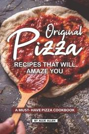 Original Pizza Recipes That Will Amaze You by Allie Allen