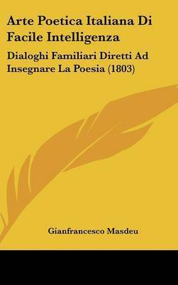 Arte Poetica Italiana Di Facile Intelligenza: Dialoghi Familiari Diretti Ad Insegnare La Poesia (1803) by Gianfrancesco Masdeu