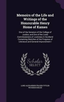 Memoirs of the Life and Writings of the Honourable Henry Home of Kames by Lord Alexander Fraser Tytl Woodhouselee