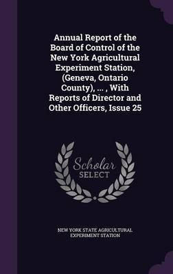 Annual Report of the Board of Control of the New York Agricultural Experiment Station, (Geneva, Ontario County), ..., with Reports of Director and Other Officers, Issue 25