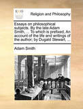 Essays on Philosophical Subjects. by the Late Adam Smith, ... to Which Is Prefixed, an Account of the Life and Writings of the Author; By Dugald Stewart, ... by Adam Smith