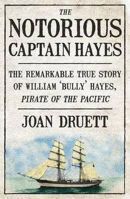 The Notorious Captain Hayes: the Remarkable True Story of the Pirate Ofthe Pacific by Joan Druett