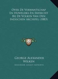 Over de Verwantschap En Huwelijks-En Erfrecht Bij de Volken Van Den Indischen Archipel (1883) by George Alexander Wilken