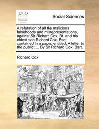 A Refutation of All the Malicious Falsehoods and Misrepresentations, Against Sir Richard Cox, BT. and His Eldest Son Richard Cox, Esq; Contained in a Paper, Entitled, a Letter to the Public; ... by Sir Richard Cox, Bart. by Richard Cox