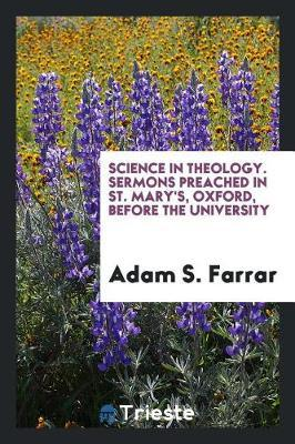 Science in Theology. Sermons Preached in St. Mary's, Oxford, Before the University by Adam S Farrar