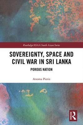 Sovereignty, Space and Civil War in Sri Lanka by Anoma Pieris