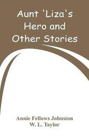 Aunt 'liza's Hero and Other Stories by Annie Fellows Johnston