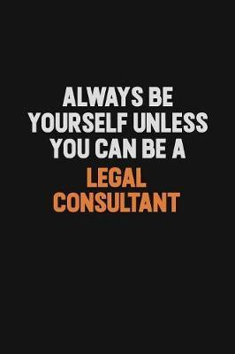 Always Be Yourself Unless You Can Be A Legal Consultant by Camila Cooper