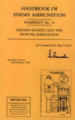 Handbook of Enemy Ammunition: War Office Pamphlet No 14; German Rocket, Gun and Mortar Ammunition: No. 14 by Office 10 Fe War Office 10 Febuary 1945