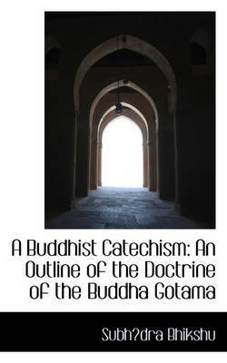 A Buddhist Catechism: An Outline of the Doctrine of the Buddha Gotama by Subhdra Bhikshu