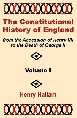 The Constitutional History of England from the Accession of Henry VII to the Death of George II (Volume One) by Henry Hallam
