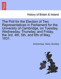 The Poll for the Election of Two Representatives in Parliament for the University of Cambridge, on Tuesday, Wednesday, Thursday, and Friday, the 3rd, 4th, 5th, and 6th of May, 1831. by * Anonymous