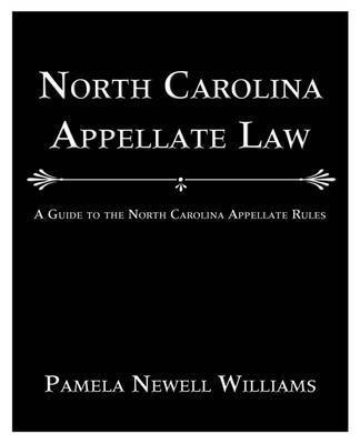 North Carolina Appellate Law: A Guide to the North Carolina Appellate Rules by Pamela Newell Williams