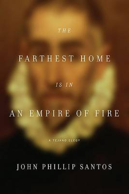 The Farthest Home Is in an Empire of Fire: A Tejano Elegy by John Philip Santos image