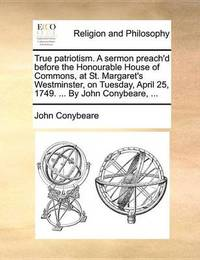True Patriotism. a Sermon Preach'd Before the Honourable House of Commons, at St. Margaret's Westminster, on Tuesday, April 25, 1749. ... by John Conybeare, by John Conybeare