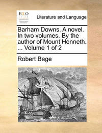 Barham Downs. a Novel. in Two Volumes. by the Author of Mount Henneth. ... Volume 1 of 2 by Robert Bage