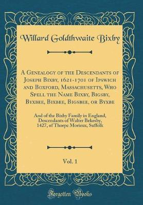 A Genealogy of the Descendants of Joseph Bixby, 1621-1701 of Ipswich and Boxford, Massachusetts, Who Spell the Name Bixby, Bigsby, Byxbee, Bixbee, Bigsbee, or Byxbe, Vol. 1 by Willard Goldthwaite Bixby