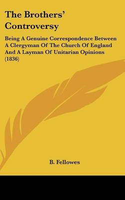 The Brothers' Controversy: Being A Genuine Correspondence Between A Clergyman Of The Church Of England And A Layman Of Unitarian Opinions (1836) by B Fellowes image