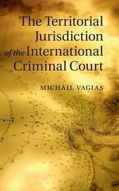 The Territorial Jurisdiction of the International Criminal Court by Michail Vagias