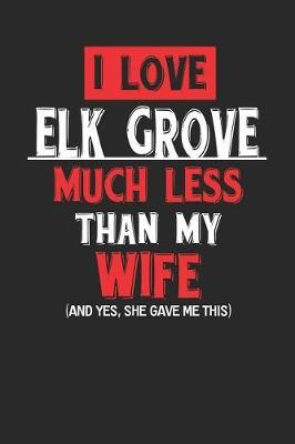I Love Elk Grove Much Less Than My Wife (and Yes, She Gave Me This) by Maximus Designs