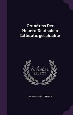 Grundriss Der Neuern Deutschen Litteraturgeschichte by Richard Moritz Meyer