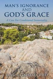 Man's Ignorance and God's Grace by Phd Roger Galstad