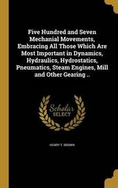 Five Hundred and Seven Mechanial Movements, Embracing All Those Which Are Most Important in Dynamics, Hydraulics, Hydrostatics, Pneumatics, Steam Engines, Mill and Other Gearing .. by Henry T Brown