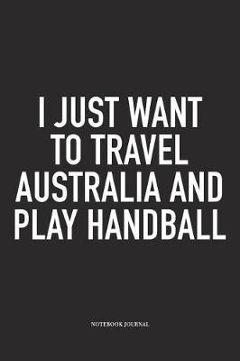 I Just Want To Travel Australia And Play Handball by Getthread Handball Journals