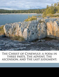 The Christ of Cynewulf; A Poem in Three Parts, the Advent, the Ascension, and the Last Judgment; by Cynewulf Cynewulf