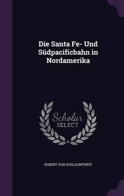 Die Santa Fe- Und Sudpacificbahn in Nordamerika by Robert von Schlagintweit