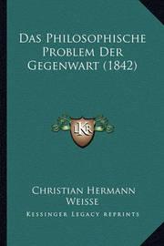 Das Philosophische Problem Der Gegenwart (1842) by Christian Hermann Weisse