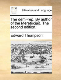 The Demi-Rep. by Author of the Meretriciad. the Second Edition. by Edward Thompson